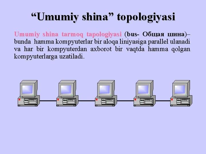 """""""Umumiy shina"""" topologiyasi Umumiy shina tarmoq tapologiyasi (bus- Общая шина)– шина bunda hamma kompyuterlar"""