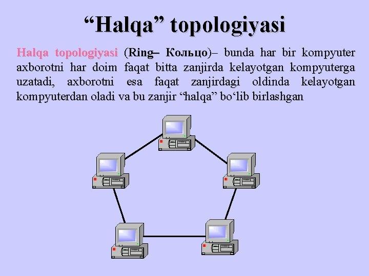 """""""Halqa"""" topologiyasi Halqa topologiyasi (Ring– Кольцо)– Кольцо bunda har bir kompyuter axborotni har doim"""