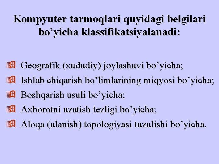 Kompyuter tarmoqlari quyidagi belgilari bo'yicha klassifikatsiyalanadi: ÿ ÿ ÿ Geografik (xududiy) joylashuvi bo'yicha; Ishlab