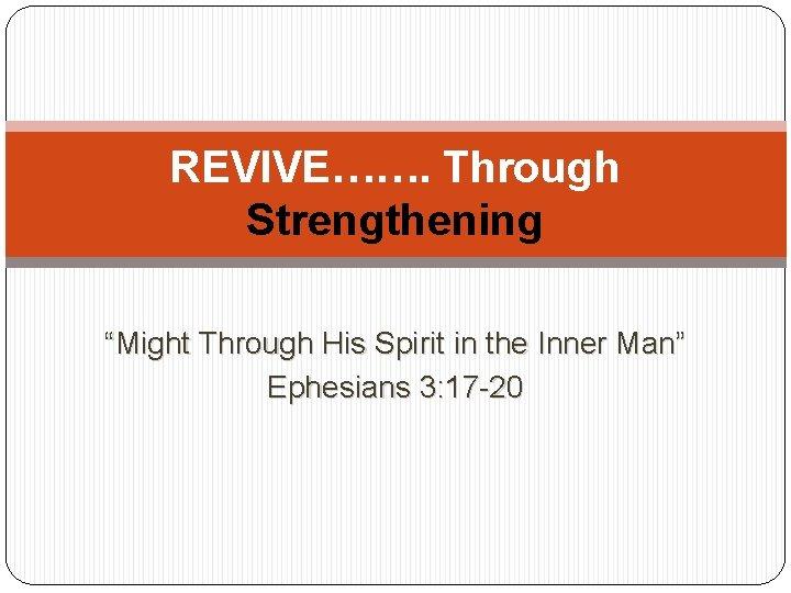 "REVIVE……. Through Strengthening ""Might Through His Spirit in the Inner Man"" Ephesians 3: 17"