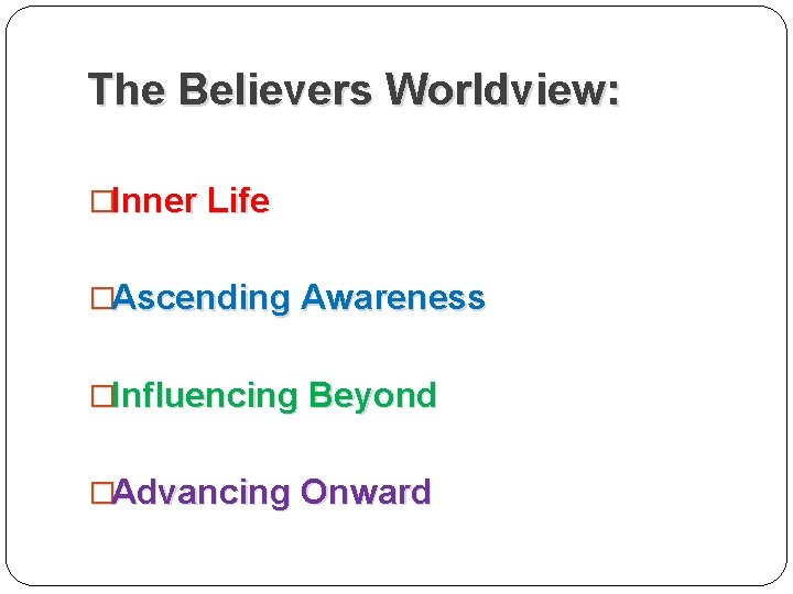The Believers Worldview: �Inner Life �Ascending Awareness �Influencing Beyond �Advancing Onward