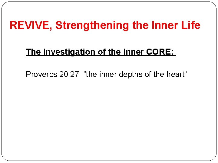 REVIVE, Strengthening the Inner Life The Investigation of the Inner CORE: Proverbs 20: 27