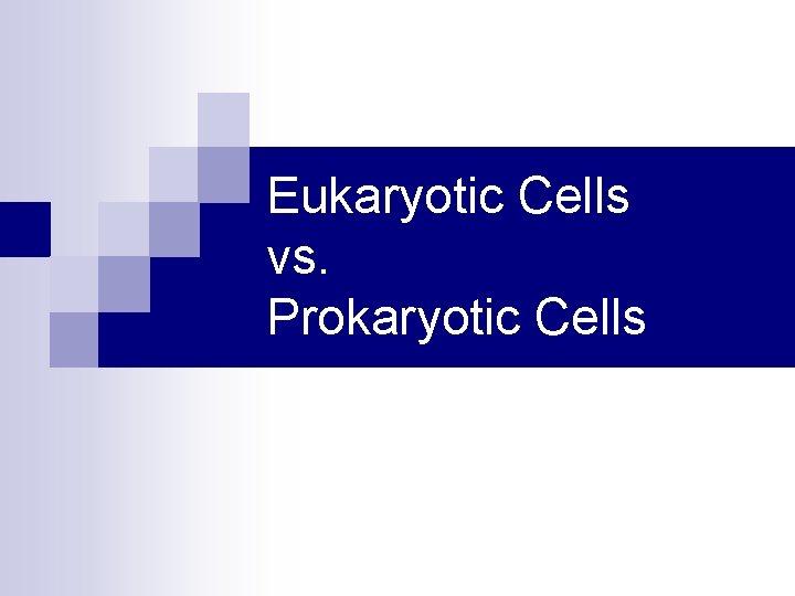 Eukaryotic Cells vs. Prokaryotic Cells