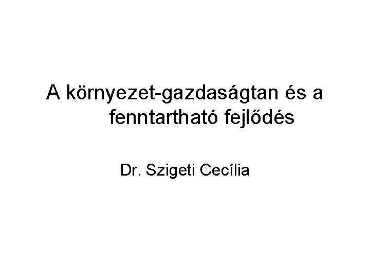 A környezet-gazdaságtan és a fenntartható fejlődés Dr. Szigeti Cecília