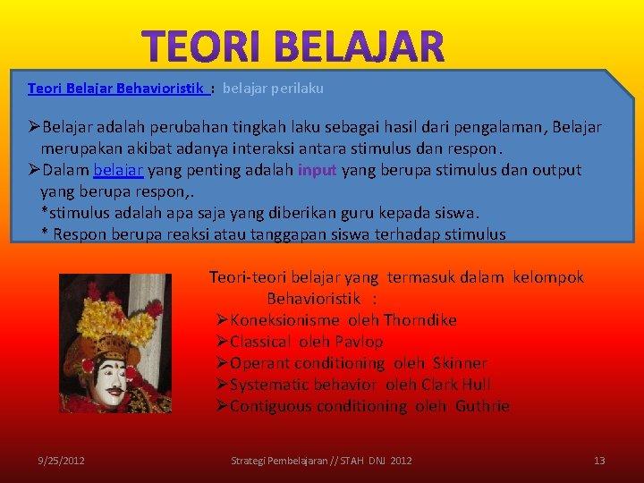 Teori Belajar Behavioristik : belajar perilaku ØBelajar adalah perubahan tingkah laku sebagai hasil dari