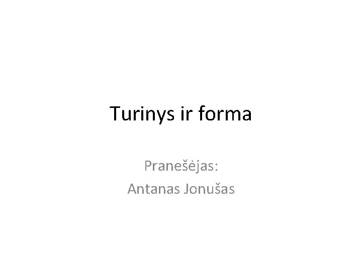 Turinys ir forma Pranešėjas: Antanas Jonušas