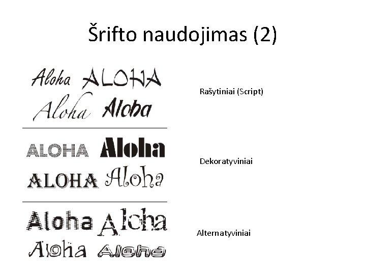 Šrifto naudojimas (2) Rašytiniai (Script) Dekoratyviniai Alternatyviniai