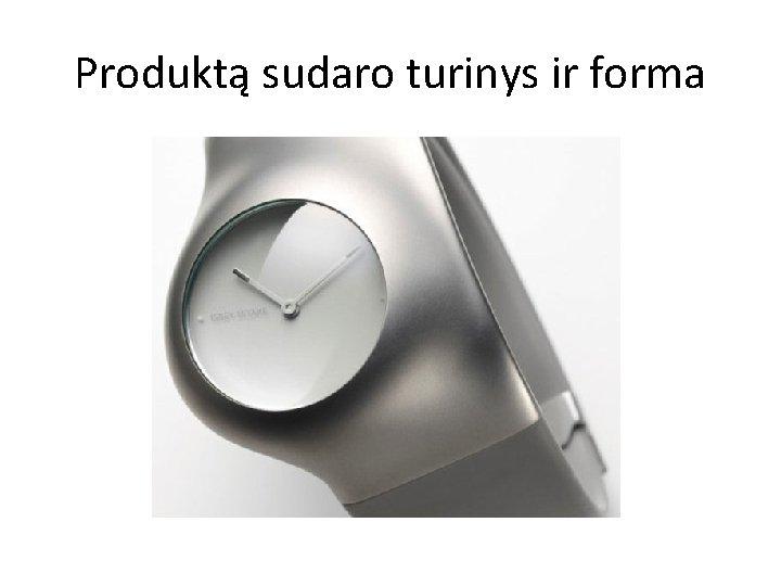 Produktą sudaro turinys ir forma