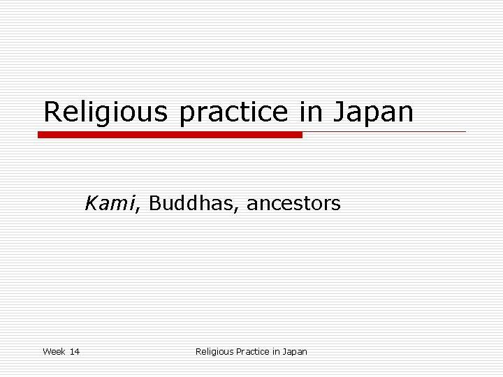 Religious practice in Japan Kami, Buddhas, ancestors Week 14 Religious Practice in Japan