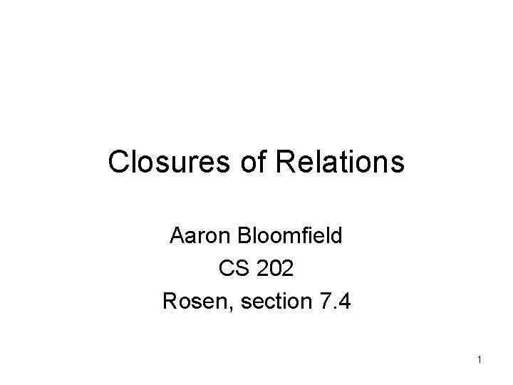 Closures of Relations Aaron Bloomfield CS 202 Rosen, section 7. 4 1