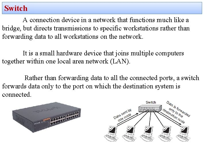Switch A connection device in a network that functions much like a bridge, but