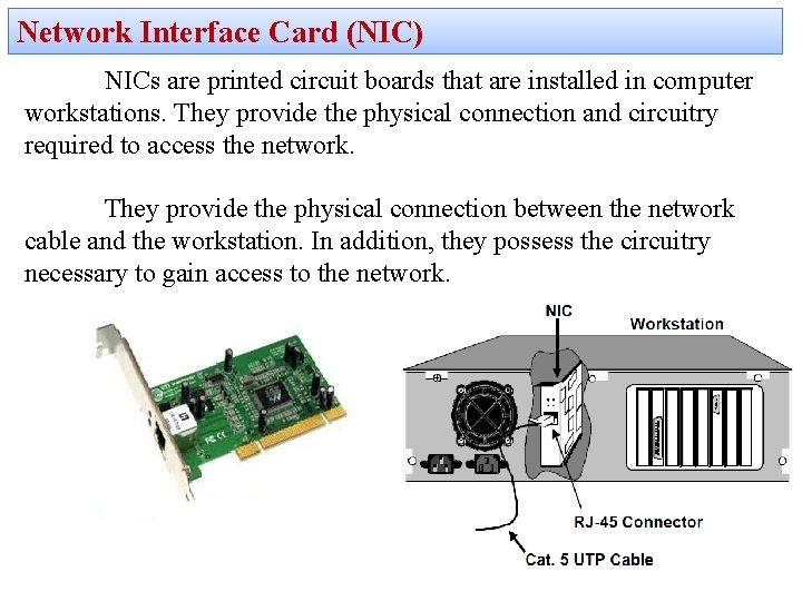 Network Interface Card (NIC) NICs are printed circuit boards that are installed in computer