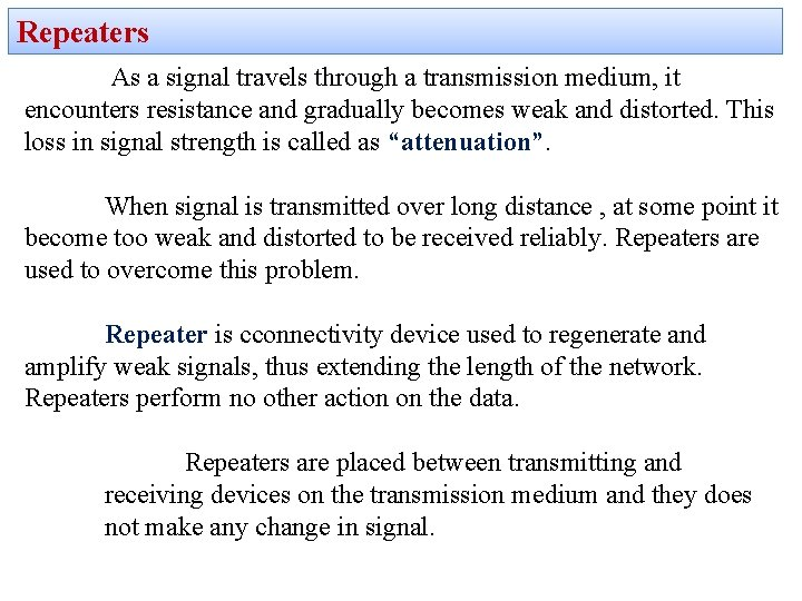 Repeaters As a signal travels through a transmission medium, it encounters resistance and gradually
