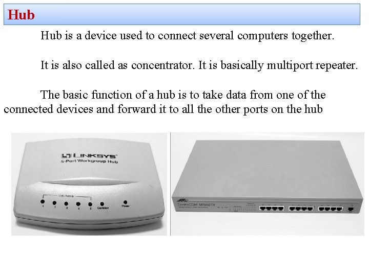 Hub is a device used to connect several computers together. It is also called