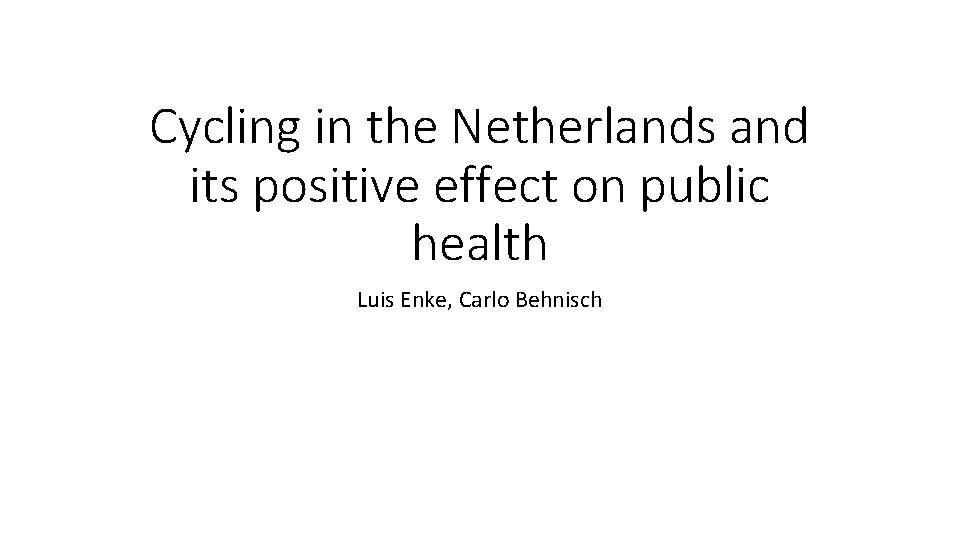 Cycling in the Netherlands and its positive effect on public health Luis Enke, Carlo
