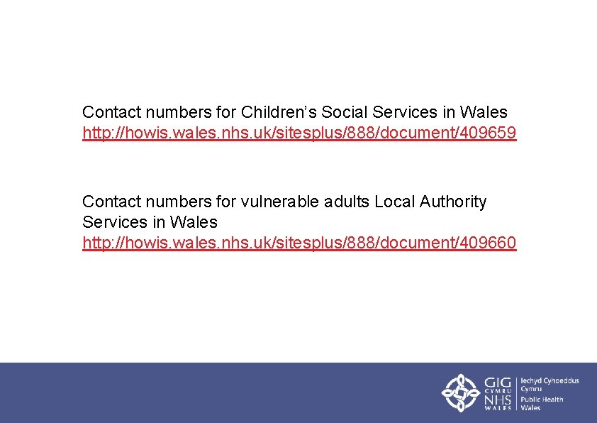 Contact numbers for Children's Social Services in Wales http: //howis. wales. nhs. uk/sitesplus/888/document/409659 Contact