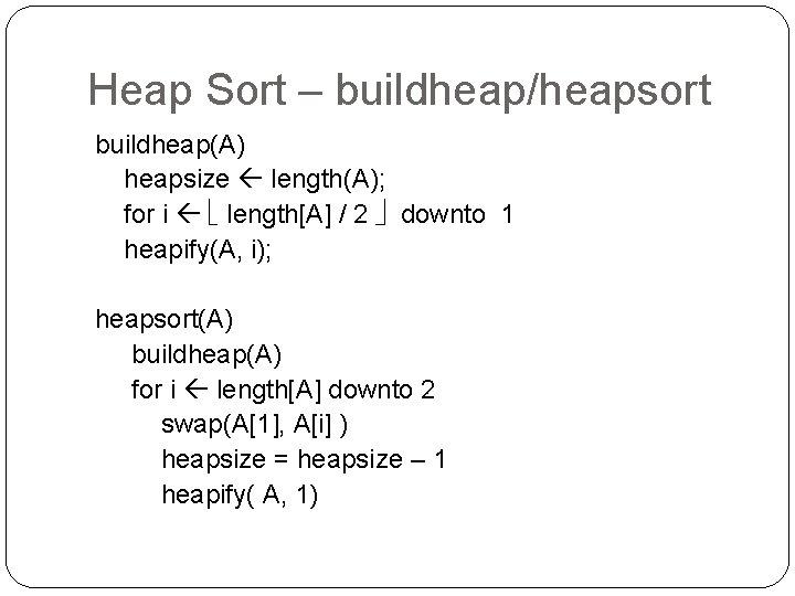 Heap Sort – buildheap/heapsort buildheap(A) heapsize length(A); for i length[A] / 2 downto 1