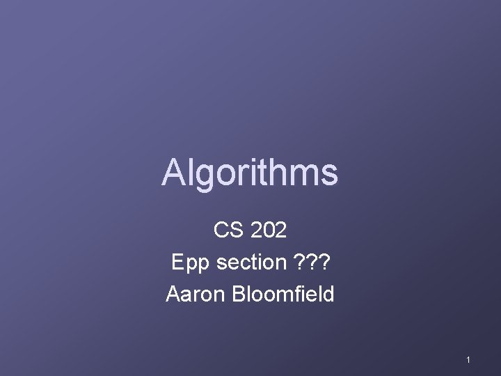 Algorithms CS 202 Epp section ? ? ? Aaron Bloomfield 1