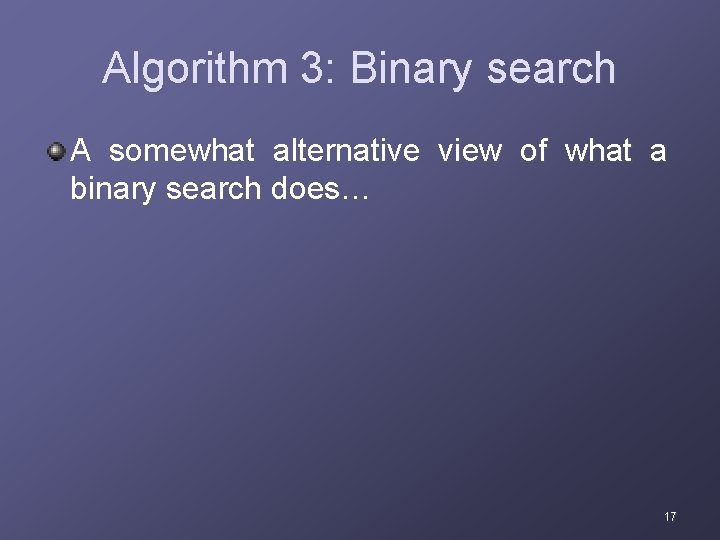 Algorithm 3: Binary search A somewhat alternative view of what a binary search does…