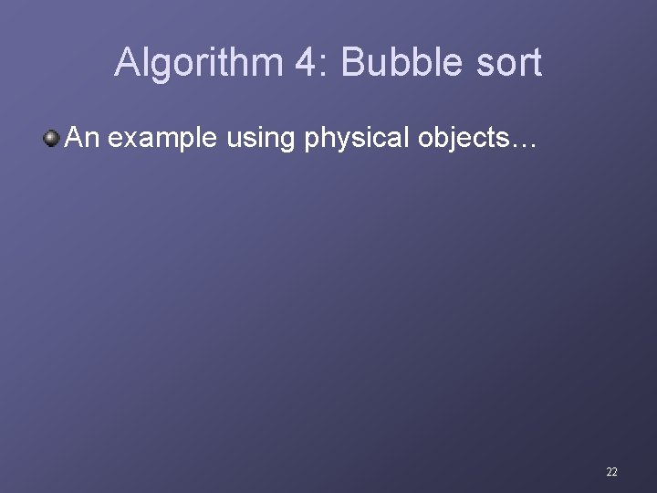 Algorithm 4: Bubble sort An example using physical objects… 22