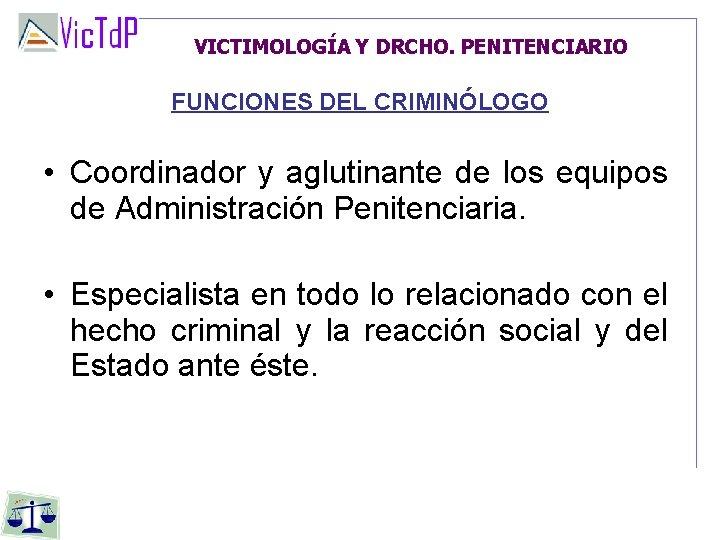 VICTIMOLOGÍA Y DRCHO. PENITENCIARIO FUNCIONES DEL CRIMINÓLOGO • Coordinador y aglutinante de los equipos
