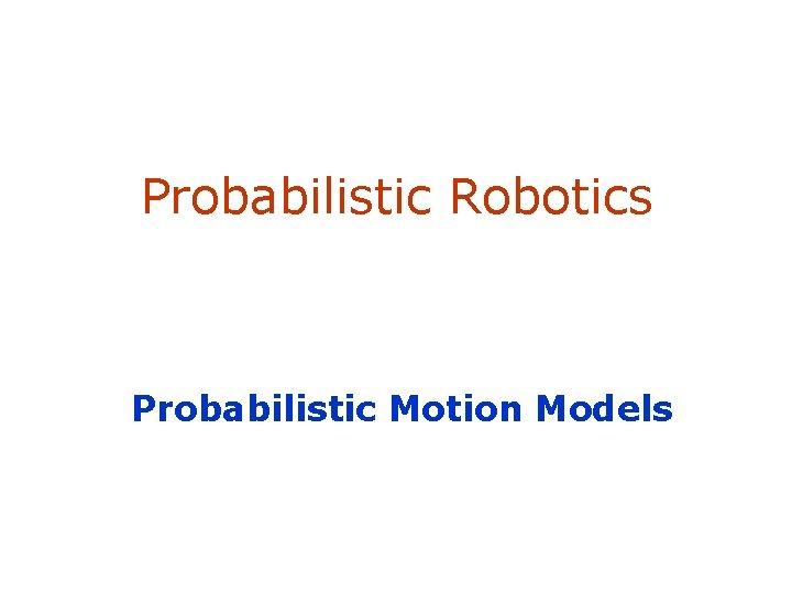 Probabilistic Robotics Probabilistic Motion Models
