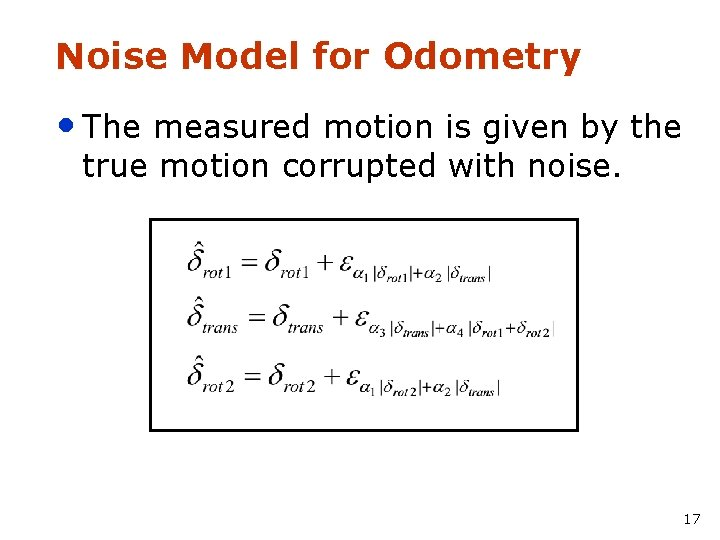 Noise Model for Odometry • The measured motion is given by the true motion