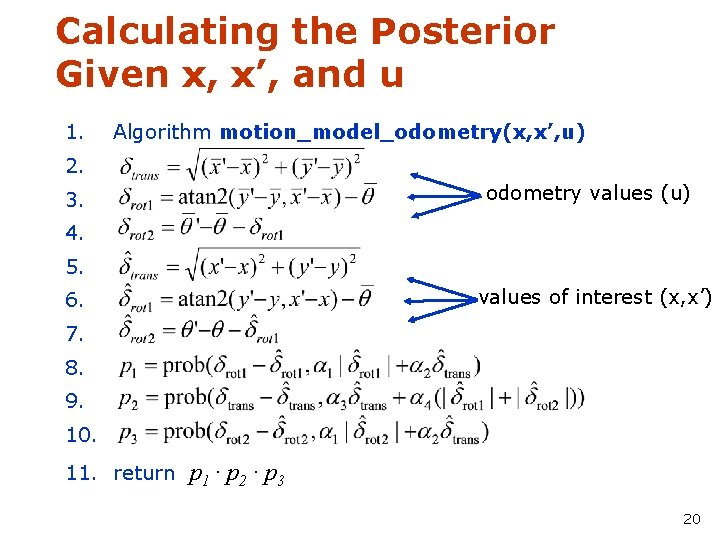Calculating the Posterior Given x, x', and u 1. Algorithm motion_model_odometry(x, x', u) 2.