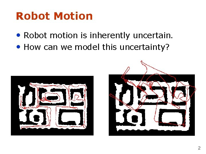 Robot Motion • Robot motion is inherently uncertain. • How can we model this