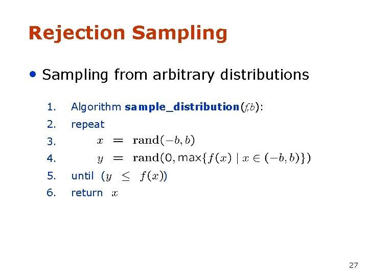 Rejection Sampling • Sampling from arbitrary distributions 1. Algorithm sample_distribution(f, b): 2. repeat 3.