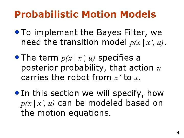 Probabilistic Motion Models • To implement the Bayes Filter, we need the transition model