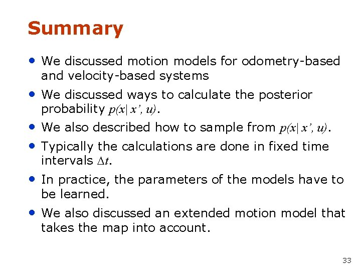 Summary • We discussed motion models for odometry-based and velocity-based systems • We discussed