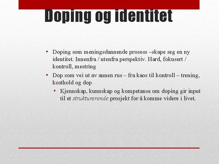 Doping og identitet • Doping som meningsdannende prosess –skape seg en ny identitet. Innenfra