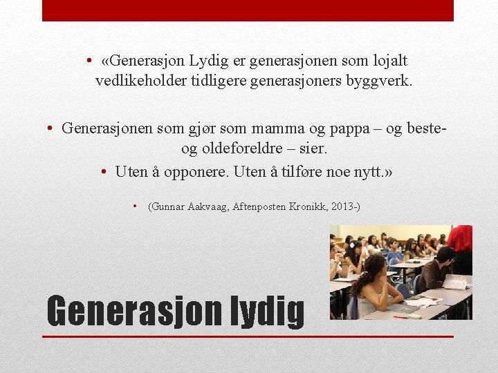 • «Generasjon Lydig er generasjonen som lojalt vedlikeholder tidligere generasjoners byggverk. • Generasjonen