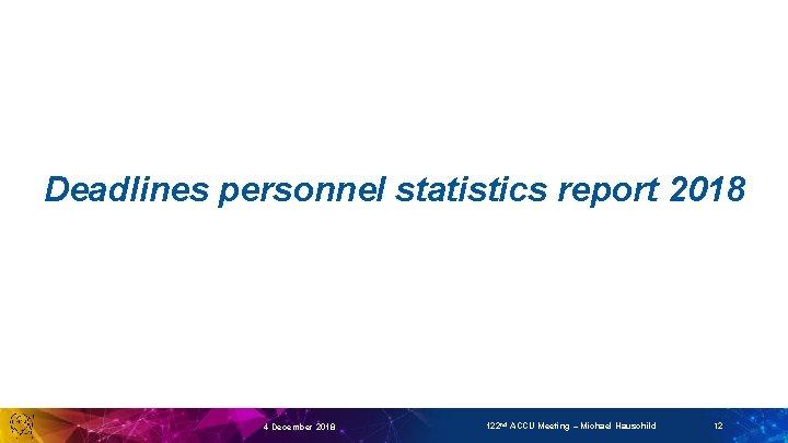 Deadlines personnel statistics report 2018 4 December 2018 122 nd ACCU Meeting – Michael