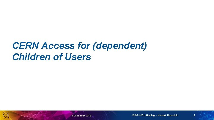 CERN Access for (dependent) Children of Users 4 December 2018 122 nd ACCU Meeting