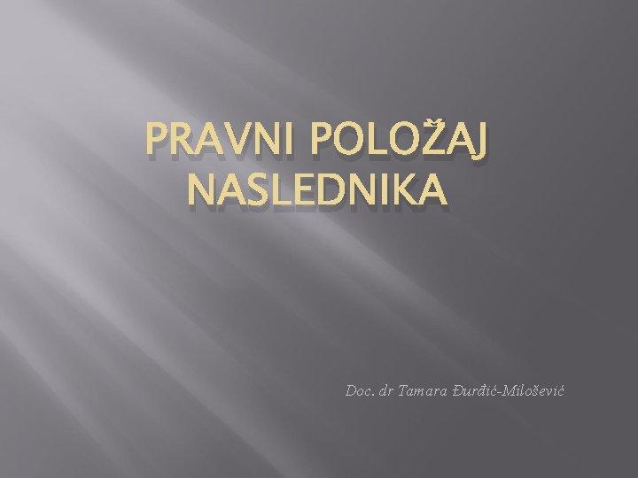 PRAVNI POLOŽAJ NASLEDNIKA Doc. dr Tamara Đurđić-Milošević