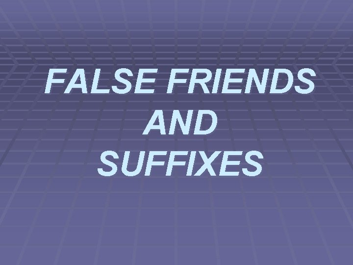FALSE FRIENDS AND SUFFIXES