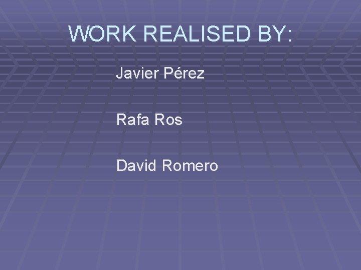 WORK REALISED BY: Javier Pérez Rafa Ros David Romero