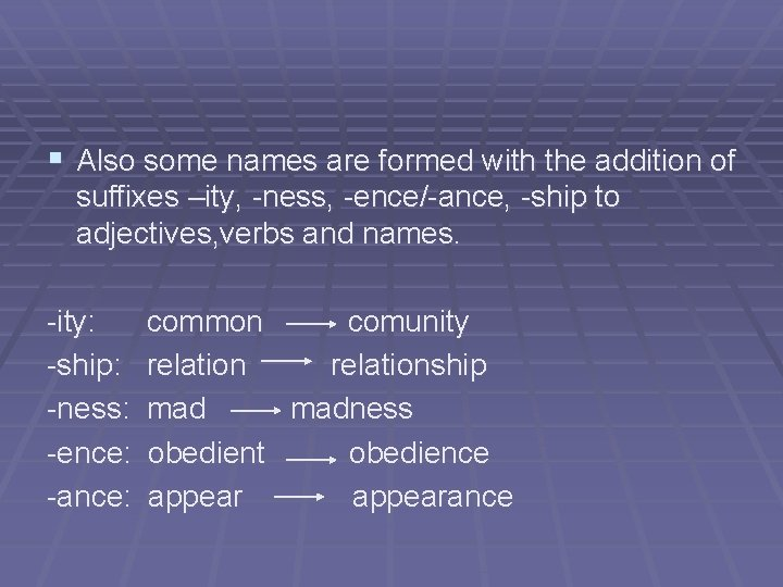 § Also some names are formed with the addition of suffixes –ity, -ness, -ence/-ance,