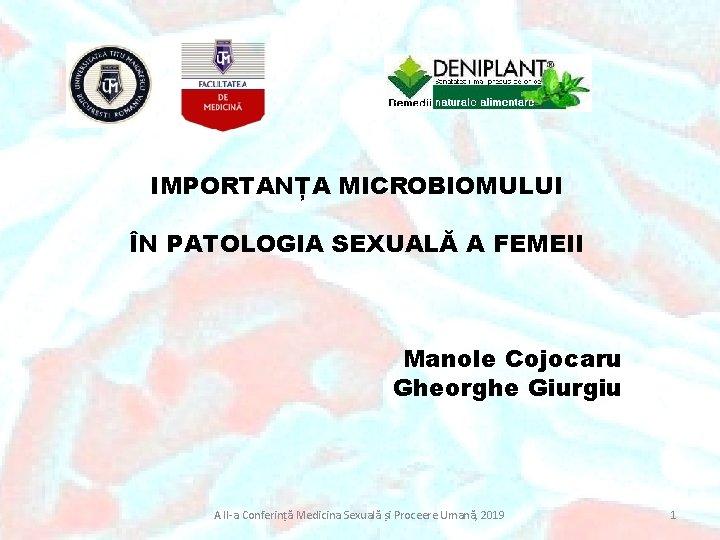 IMPORTANȚA MICROBIOMULUI ÎN PATOLOGIA SEXUALĂ A FEMEII Manole Cojocaru Gheorghe Giurgiu A II-a Conferință