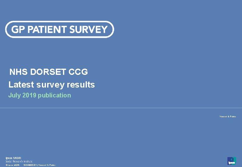 NHS DORSET CCG Latest survey results July 2019 publication Version 1  Public 1 ©