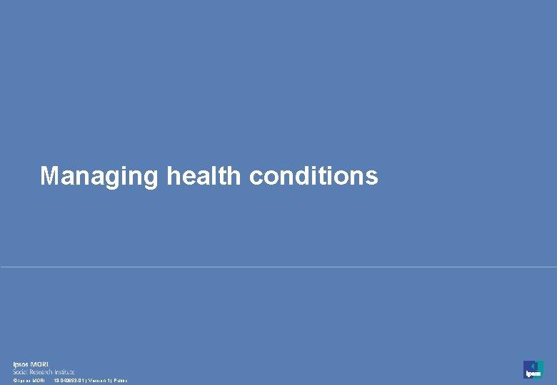 Managing health conditions 42 © Ipsos MORI 18 -042653 -01   Version 1  