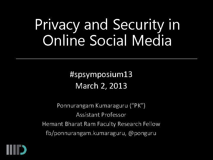 Privacy and Security in Online Social Media #spsymposium 13 March 2, 2013 Ponnurangam Kumaraguru
