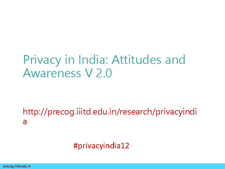 Privacy in India: Attitudes and Awareness V 2. 0 http: //precog. iiitd. edu. in/research/privacyindi