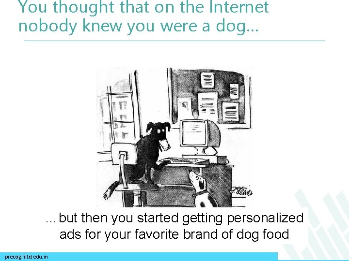 You thought that on the Internet nobody knew you were a dog… …but then