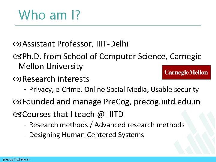 Who am I? Assistant Professor, IIIT-Delhi Ph. D. from School of Computer Science, Carnegie