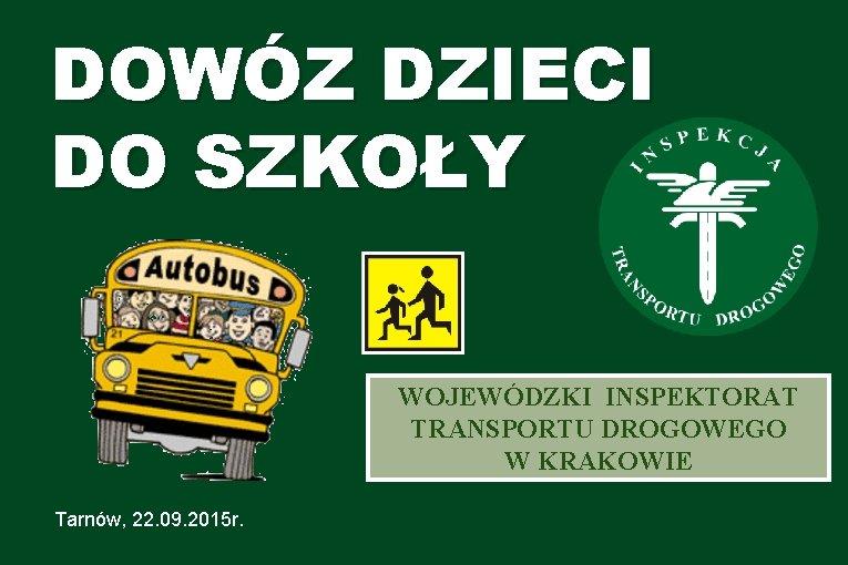 DOWÓZ DZIECI DO SZKOŁY WOJEWÓDZKI INSPEKTORAT TRANSPORTU DROGOWEGO W KRAKOWIE Tarnów, 22. 09. 2015