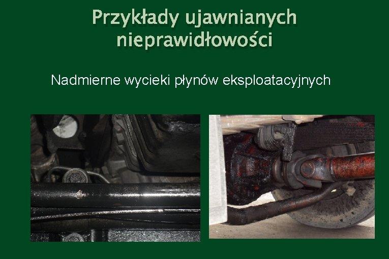 Przykłady ujawnianych nieprawidłowości Nadmierne wycieki płynów eksploatacyjnych