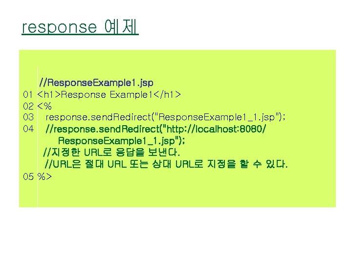 response 예제 //Response. Example 1. jsp 01 <h 1>Response Example 1</h 1> 02 <%